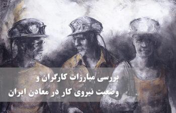 بررسی مبارزات کارگران و وضعیت نیروی کار در معادن ایران